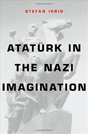 Ataturk in the Nazi Imagination - Ihrig, Stefan