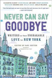Never Can Say Goodbye : Writers on Their Unshakable Love for New York - Botton, Sari