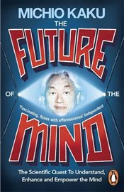 Future of the Mind : The Scientific Quest To Understand, Enhance and Empower the Mind - Kaku, Michio