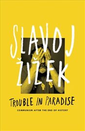 Trouble in Paradise : From the End of History to the End of Capitalism - Zizek, Slavoj