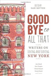 Goodbye to All That : Writers on Loving and Leaving New York - Botton, Sari