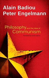 Philosophy and the Idea of Communism : Alain Badiou in Conversation with Peter Engelmann - Badiou, Alain