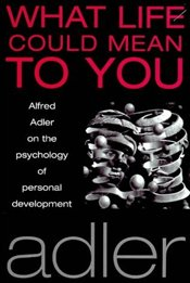 What Life Could Mean to You : Alfred Adler on the Psychology of Personal Development - Adler, Alfred