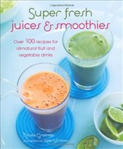 Super Fresh Juices and Smoothies - Over 100 recipes for pick-me-ups, detoxifiers, postworkout boosts - Graimes, Nicola