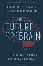 Future of the Brain : Essays by the Worlds Leading Neuroscientists - Marcus, Gary