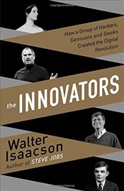 Innovators : How a Group of Inventors, Hackers, Geniuses and Geeks Created the Digital Revolution - Isaacson, Walter