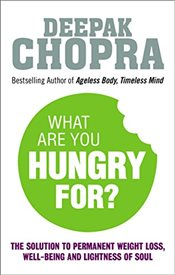 What Are You Hungry For : The Chopra Solution to Permanent Weight Loss, Well-Being and Lightness of - Chopra, Deepak