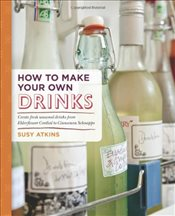 How to Make Your Own Drinks: Create fresh seasonal drinks from elderflower cordial to cinnamon schna - Atkins, Susy