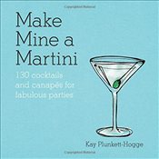 Make Mine a Martini: 130 Cocktails & Canapés for Fabulous Parties - Plunkett-Hogge, Kay
