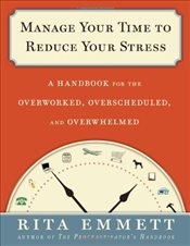 Manage Your Time to Reduce Your Stress: A Handbook for the Overworked, Overscheduled, and Overwhelme - Emmett, Rita