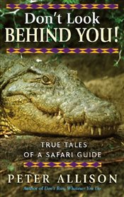 Dont Look Behind You : True Tales of a Safari Guide - Allison, Peter
