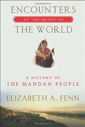 Encounters at the Heart of the World : A History of the Mandan People - Fenn, Elizabeth A.