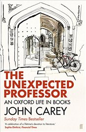 Unexpected Professor : An Oxford Life in Books - Carey, John