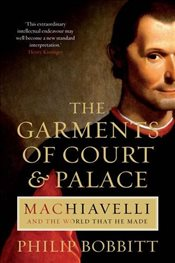 Garments of Court and Palace : Machiavelli and the World That He Made - Bobbitt, Philip