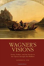 Wagners Visions : Poetry, Politics, and the Psyche in the Operas through : Die Walküre - Syer, Katherine R.