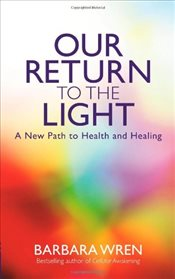 Our Return to the Light : A New Path to Health and Healing - Wren, Barbara