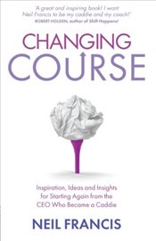 Changing Course: Inspiration, Ideas and Insights for Starting Again from the CEO Who Became a Caddie - Francis, Neil