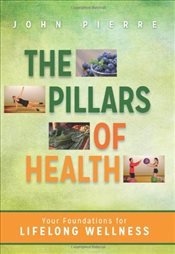 Pillars of Health : Your Foundations for Lifelong Wellness - Pierre, John