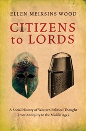 Citizens to Lords: A Social History of Western Political Thought from Antiquity to the Late Middle A - Wood, Ellen Meiksins