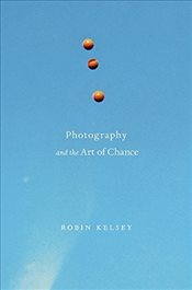 Photography and the Art of Chance - Kelsey, Robin