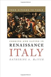 Cooking and Eating in Renaissance Italy : From Kitchen to Table  - McIver, Katherine