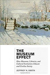 Museum Effect : How Museums, Libraries, and Cultural Institutions Educate and Civilize Society - Smith, Jeffrey K.