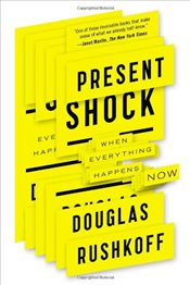 Present Shock : When Everything Happens Now - Rushkoff, Douglas