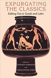 Expurgating the Classics : Editing Out in Greek and Latin - Harrison, Stephen