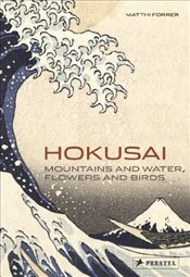 Hokusai : Mountains and Water, Flowers and Birds - Forrer, Matthi