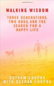 Walking Wisdom : Three Generations, Two Dogs, and the Search for a Happy Life - Chopra, Deepak