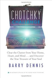 Chotchky Challenge: Clear the Clutter from Your Home, Heart, and Mind, and Discover the True Treasur - Dennis, Barry