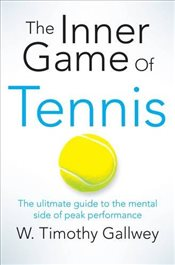Inner Game of Tennis : The classic guide to the mental side of peak performance - Gallwey, W. Timothy