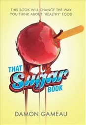 That Sugar Book: This book will change the way you think about healthy food - Gameau, Damon