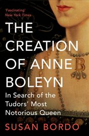 Creation of Anne Boleyn: In Search of the Tudors Most Notorious Queen - Bordo, Susan