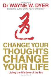 Change Your Thoughts, Change Your Life : Living The Wisdom Of The Tao - Dyer, Wayne W.