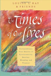 Times Of Our Lives : Extraordinary True Stories Of Synchronicity, Destiny, Meaning, And Purpose - Hay, Louise