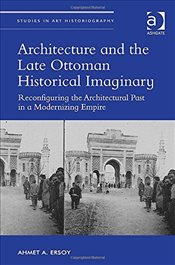 Architecture and the Late Ottoman Historical Imaginary: Reconfiguring the Architectural Past in a Mo - Ersoy, Ahmet
