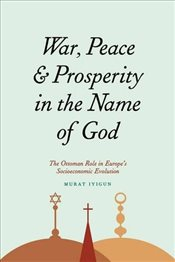 War, Peace, and Prosperity in the Name of God: The Ottoman Role in Europes Socioeconomic Evolution - İyigün, Murat