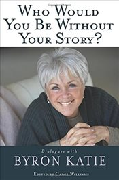Who Would You Be Without Your Story? : Dialogues With Byron Katie - Katie, Byron