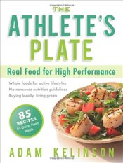Athletes Plate : Real Food for High Performance - Kelinson, Adam