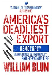Americas Deadliest Export : Democracy : The Truth About US Foreign Policy and Everything Else - Blum, William