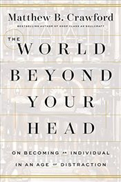 World Beyond Your Head: On Becoming an Individual in an Age of Distraction - Crawford, Matthew B.