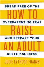 How to Raise an Adult - Lythcott-Haims, Julie