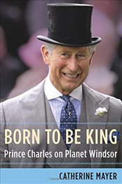 Born to Be King: Prince Charles on Planet Windsor - Mayer, Catherine