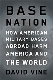 Base Nation: How U.S. Military Bases Abroad Harm America and the World (American Empire Project) - Vine, David