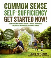 Common Sense Self-Sufficiency: Get Started Now!: Grow Your Own Food and Medicine - Develop Independe - Neverman, Laurie