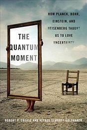 Quantum Moment : How Planck, Bohr, Einstein, and Heisenberg Taught Us to Love Uncertainty - Crease, Robert P.