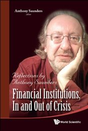 Financial Institutions, in and Out of Crisis : Reflections by Anthony Saunders - Saunders, Anthony