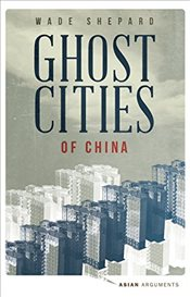 Ghost Cities of China : The Story of Cities without People in the Worlds Most Populated Country   - Shepard, Wade