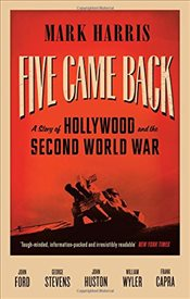 Five Came Back : A Story of Hollywood and the Second World War - Harris, Mark